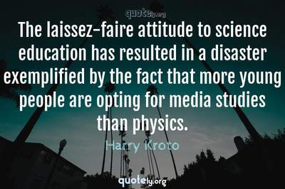 Photo Quote of The laissez-faire attitude to science education has resulted in a disaster exemplified by the fact that more young people are opting for media studies than physics.