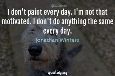 Photo Quote of I don't paint every day. I'm not that motivated. I don't do anything the same every day.
