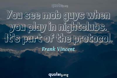 Photo Quote of You see mob guys when you play in nightclubs. It's part of the protocol.
