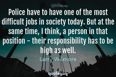 Photo Quote of Police have to have one of the most difficult jobs in society today. But at the same time, I think, a person in that position - their responsibility has to be high as well.