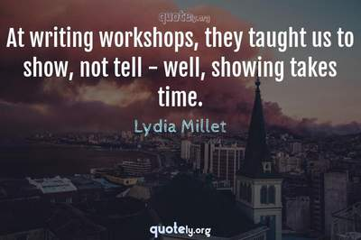 Photo Quote of At writing workshops, they taught us to show, not tell - well, showing takes time.