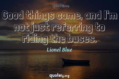 Photo Quote of Good things come, and I'm not just referring to riding the buses.