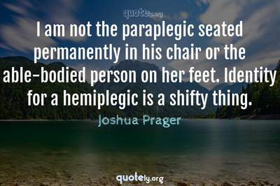 Photo Quote of I am not the paraplegic seated permanently in his chair or the able-bodied person on her feet. Identity for a hemiplegic is a shifty thing.