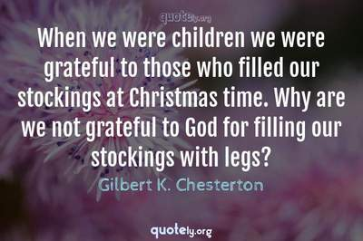 Photo Quote of When we were children we were grateful to those who filled our stockings at Christmas time. Why are we not grateful to God for filling our stockings with legs?