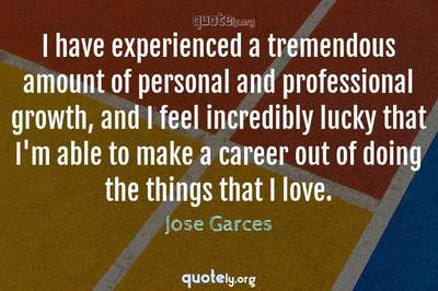 Photo Quote of I have experienced a tremendous amount of personal and professional growth, and I feel incredibly lucky that I'm able to make a career out of doing the things that I love.