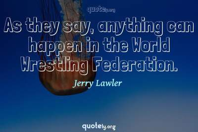 Photo Quote of As they say, anything can happen in the World Wrestling Federation.