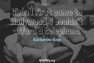 Photo Quote of When I first came to Hollywood, I couldn't afford a telephone.