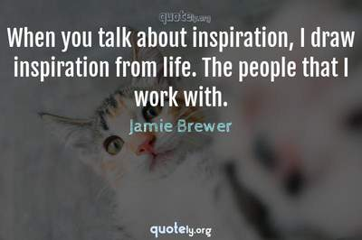 Photo Quote of When you talk about inspiration, I draw inspiration from life. The people that I work with.