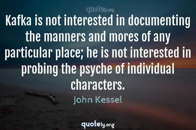 Photo Quote of Kafka is not interested in documenting the manners and mores of any particular place; he is not interested in probing the psyche of individual characters.