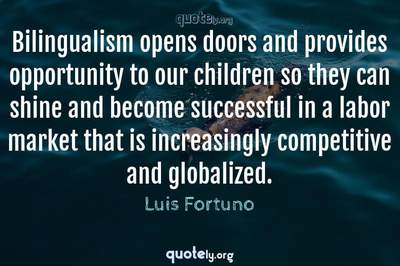 Photo Quote of Bilingualism opens doors and provides opportunity to our children so they can shine and become successful in a labor market that is increasingly competitive and globalized.