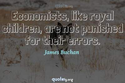 Photo Quote of Economists, like royal children, are not punished for their errors.