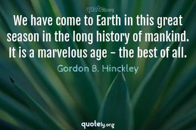 Photo Quote of We have come to Earth in this great season in the long history of mankind. It is a marvelous age - the best of all.