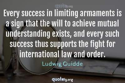 Photo Quote of Every success in limiting armaments is a sign that the will to achieve mutual understanding exists, and every such success thus supports the fight for international law and order.