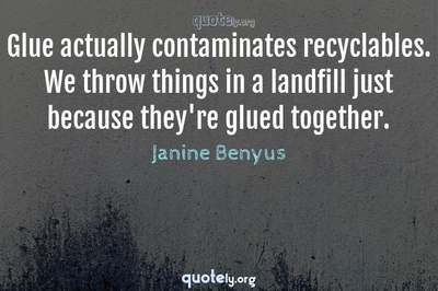 Photo Quote of Glue actually contaminates recyclables. We throw things in a landfill just because they're glued together.
