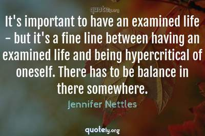 Photo Quote of It's important to have an examined life - but it's a fine line between having an examined life and being hypercritical of oneself. There has to be balance in there somewhere.
