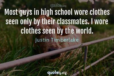 Photo Quote of Most guys in high school wore clothes seen only by their classmates. I wore clothes seen by the world.