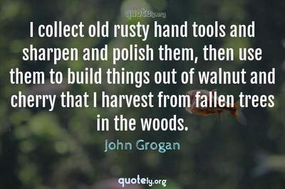 Photo Quote of I collect old rusty hand tools and sharpen and polish them, then use them to build things out of walnut and cherry that I harvest from fallen trees in the woods.