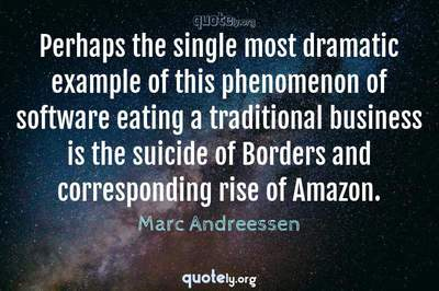 Photo Quote of Perhaps the single most dramatic example of this phenomenon of software eating a traditional business is the suicide of Borders and corresponding rise of Amazon.