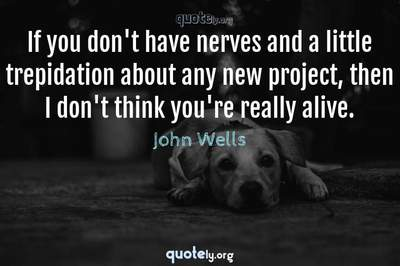 Photo Quote of If you don't have nerves and a little trepidation about any new project, then I don't think you're really alive.