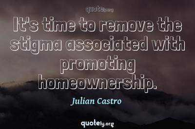 Photo Quote of It's time to remove the stigma associated with promoting homeownership.