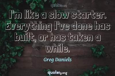 Photo Quote of I'm like a slow starter. Everything I've done has built, or has taken a while.