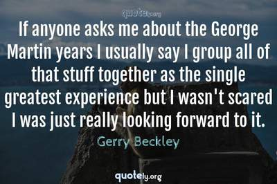 Photo Quote of If anyone asks me about the George Martin years I usually say I group all of that stuff together as the single greatest experience but I wasn't scared I was just really looking forward to it.