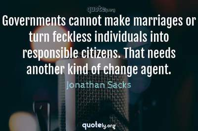 Photo Quote of Governments cannot make marriages or turn feckless individuals into responsible citizens. That needs another kind of change agent.