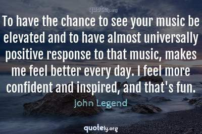 Photo Quote of To have the chance to see your music be elevated and to have almost universally positive response to that music, makes me feel better every day. I feel more confident and inspired, and that's fun.