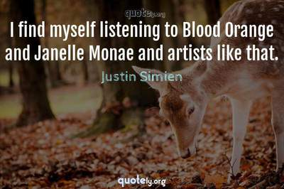 Photo Quote of I find myself listening to Blood Orange and Janelle Monae and artists like that.