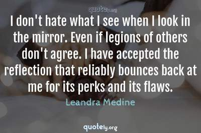 Photo Quote of I don't hate what I see when I look in the mirror. Even if legions of others don't agree. I have accepted the reflection that reliably bounces back at me for its perks and its flaws.