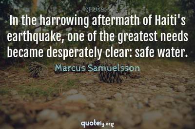 Photo Quote of In the harrowing aftermath of Haiti's earthquake, one of the greatest needs became desperately clear: safe water.