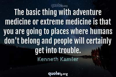 Photo Quote of The basic thing with adventure medicine or extreme medicine is that you are going to places where humans don't belong and people will certainly get into trouble.