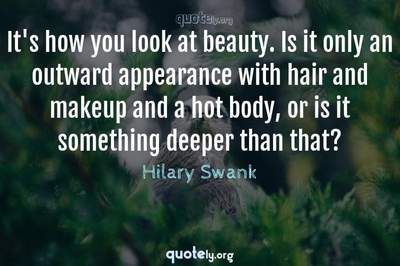Photo Quote of It's how you look at beauty. Is it only an outward appearance with hair and makeup and a hot body, or is it something deeper than that?
