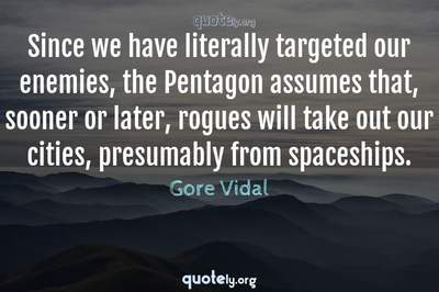 Photo Quote of Since we have literally targeted our enemies, the Pentagon assumes that, sooner or later, rogues will take out our cities, presumably from spaceships.