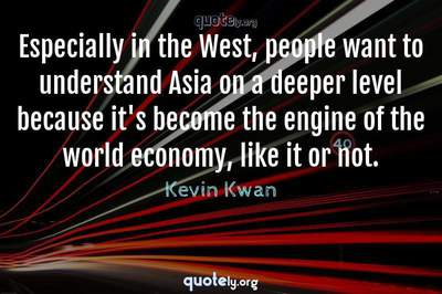 Photo Quote of Especially in the West, people want to understand Asia on a deeper level because it's become the engine of the world economy, like it or not.