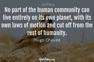 Photo Quote of No part of the human community can live entirely on its own planet, with its own laws of motion and cut off from the rest of humanity.
