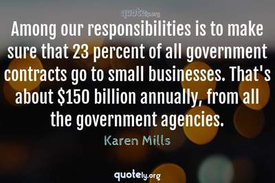 Photo Quote of Among our responsibilities is to make sure that 23 percent of all government contracts go to small businesses. That's about $150 billion annually, from all the government agencies.