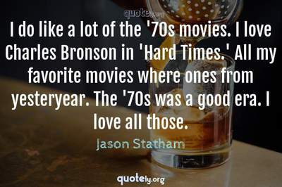 Photo Quote of I do like a lot of the '70s movies. I love Charles Bronson in 'Hard Times.' All my favorite movies where ones from yesteryear. The '70s was a good era. I love all those.