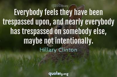Photo Quote of Everybody feels they have been trespassed upon, and nearly everybody has trespassed on somebody else, maybe not intentionally.