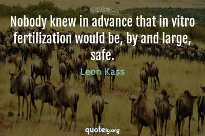 Photo Quote of Nobody knew in advance that in vitro fertilization would be, by and large, safe.