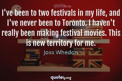 Photo Quote of I've been to two festivals in my life, and I've never been to Toronto. I haven't really been making festival movies. This is new territory for me.