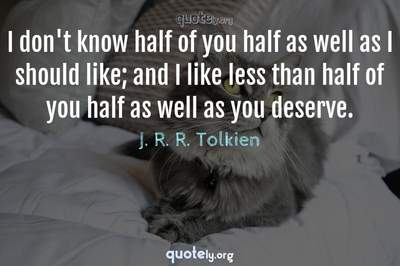 Photo Quote of I don't know half of you half as well as I should like; and I like less than half of you half as well as you deserve.