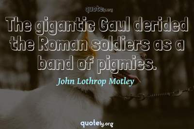 Photo Quote of The gigantic Gaul derided the Roman soldiers as a band of pigmies.