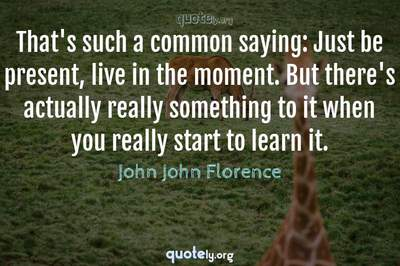 Photo Quote of That's such a common saying: Just be present, live in the moment. But there's actually really something to it when you really start to learn it.