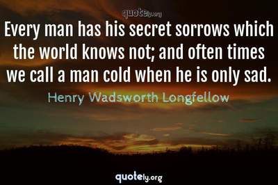 Photo Quote of Every man has his secret sorrows which the world knows not; and often times we call a man cold when he is only sad.