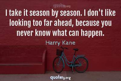 Photo Quote of I take it season by season. I don't like looking too far ahead, because you never know what can happen.