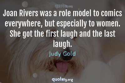 Photo Quote of Joan Rivers was a role model to comics everywhere, but especially to women. She got the first laugh and the last laugh.