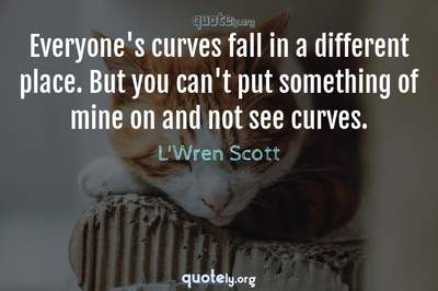 Photo Quote of Everyone's curves fall in a different place. But you can't put something of mine on and not see curves.