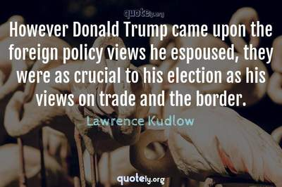 Photo Quote of However Donald Trump came upon the foreign policy views he espoused, they were as crucial to his election as his views on trade and the border.