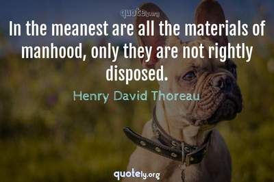 Photo Quote of In the meanest are all the materials of manhood, only they are not rightly disposed.